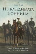 Непобедимата конница: Първа конна дивизия в битката за Добруджа