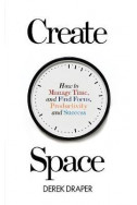 Create Space : How to Manage Time, and Find Focus, Productivity and Success