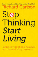 Stop Thinking, Start Living: Discover Lifelong Happiness