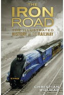 The Iron Road: The Illustrated History of Railways